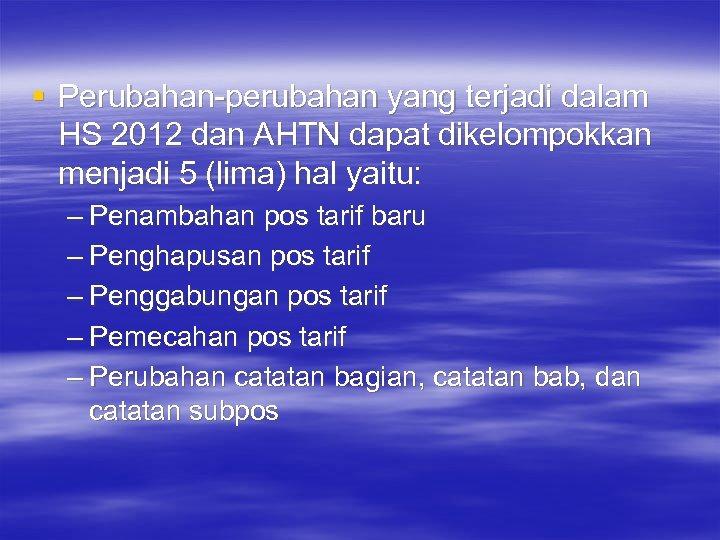 § Perubahan-perubahan yang terjadi dalam HS 2012 dan AHTN dapat dikelompokkan menjadi 5 (lima)