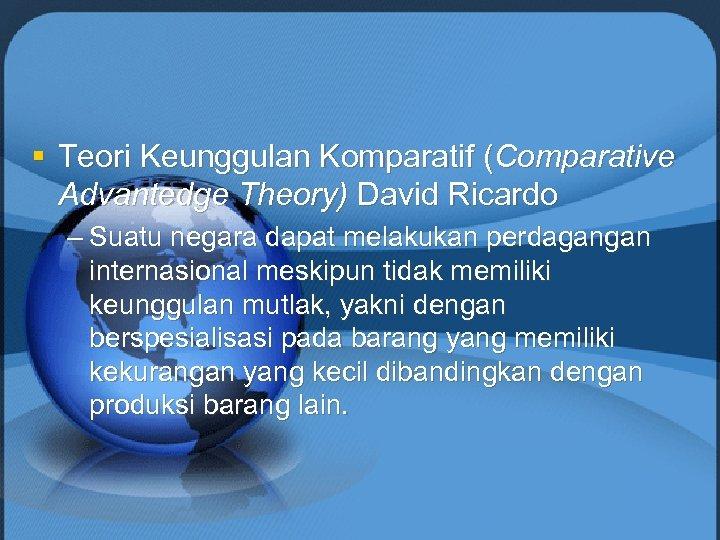 § Teori Keunggulan Komparatif (Comparative Advantedge Theory) David Ricardo – Suatu negara dapat melakukan