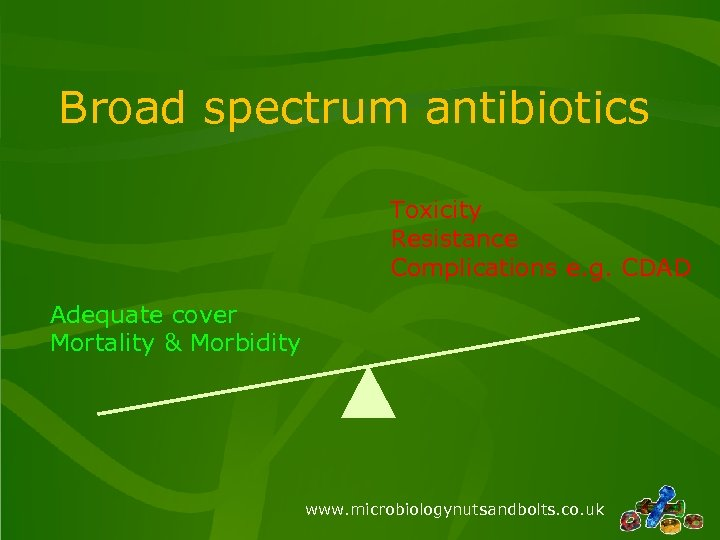 Broad spectrum antibiotics Toxicity Resistance Complications e. g. CDAD Adequate cover Mortality & Morbidity