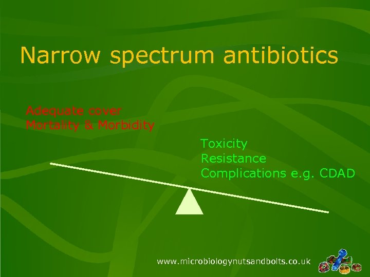 Narrow spectrum antibiotics Adequate cover Mortality & Morbidity Toxicity Resistance Complications e. g. CDAD