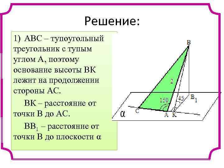 Решение: 1) АВС – тупоугольный треугольник с тупым углом А, поэтому основание высоты ВК