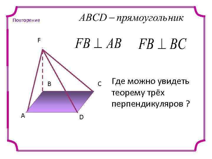 Повторение F B A C D Где можно увидеть теорему трёх перпендикуляров ?