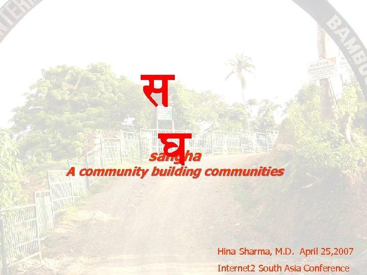 स घ सघ sangha A community building communities Hina Sharma, M. D. April 25,