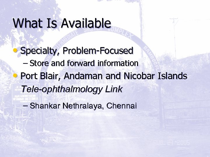 What Is Available • Specialty, Problem-Focused – Store and forward information • Port Blair,