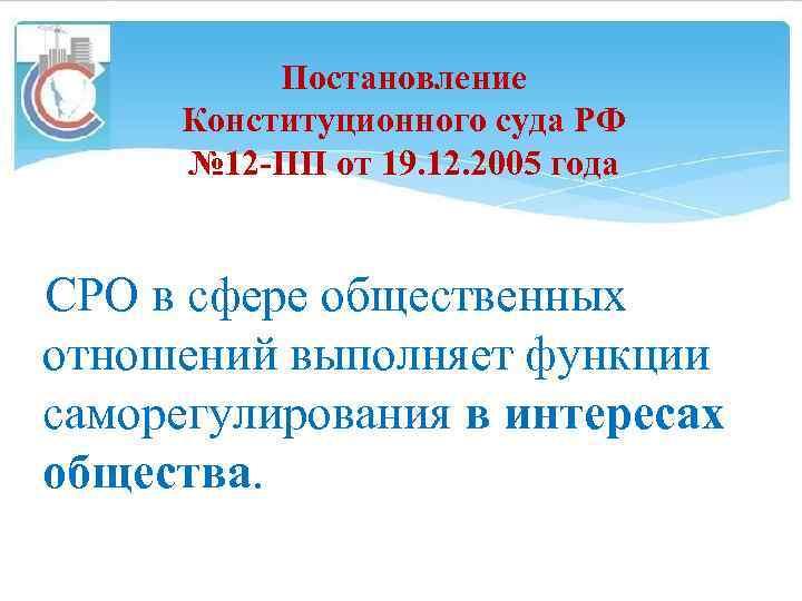 Постановление Конституционного суда РФ № 12 -ПП от 19. 12. 2005 года СРО в