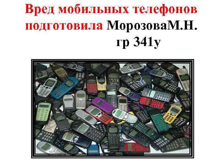 Вред мобильных телефонов подготовила Морозова. М. Н. гр 341 у