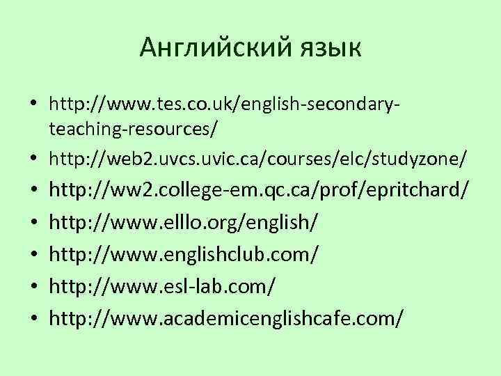 Английский язык • http: //www. tes. co. uk/english-secondaryteaching-resources/ • http: //web 2. uvcs. uvic.