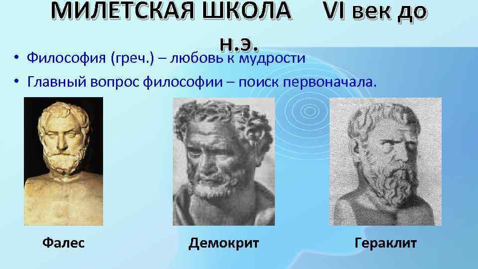 МИЛЕТСКАЯ ШКОЛА VI век до н. э. • Философия (греч. ) – любовь к