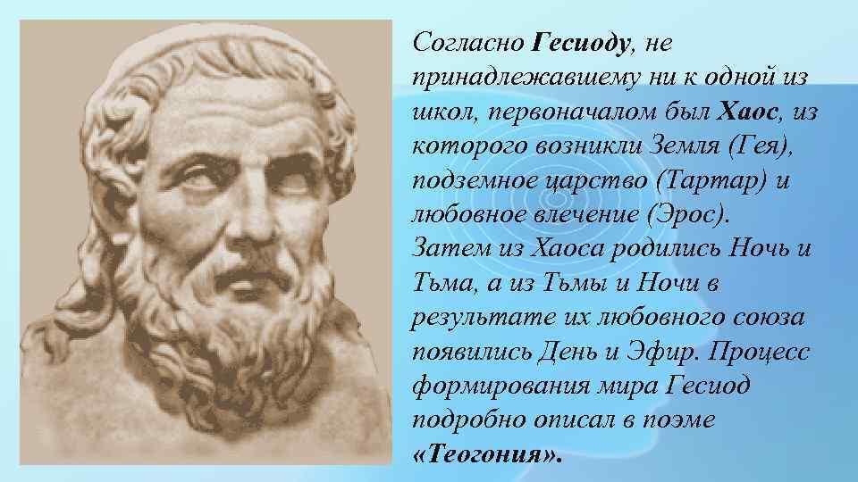 Согласно Гесиоду, не принадлежавшему ни к одной из школ, первоначалом был Хаос, из которого