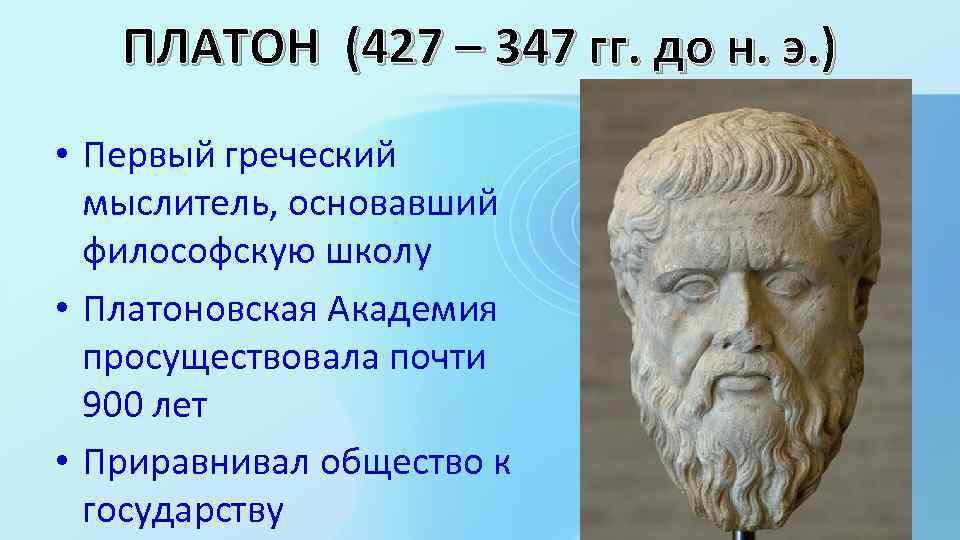 ПЛАТОН (427 – 347 гг. до н. э. ) • Первый греческий мыслитель, основавший