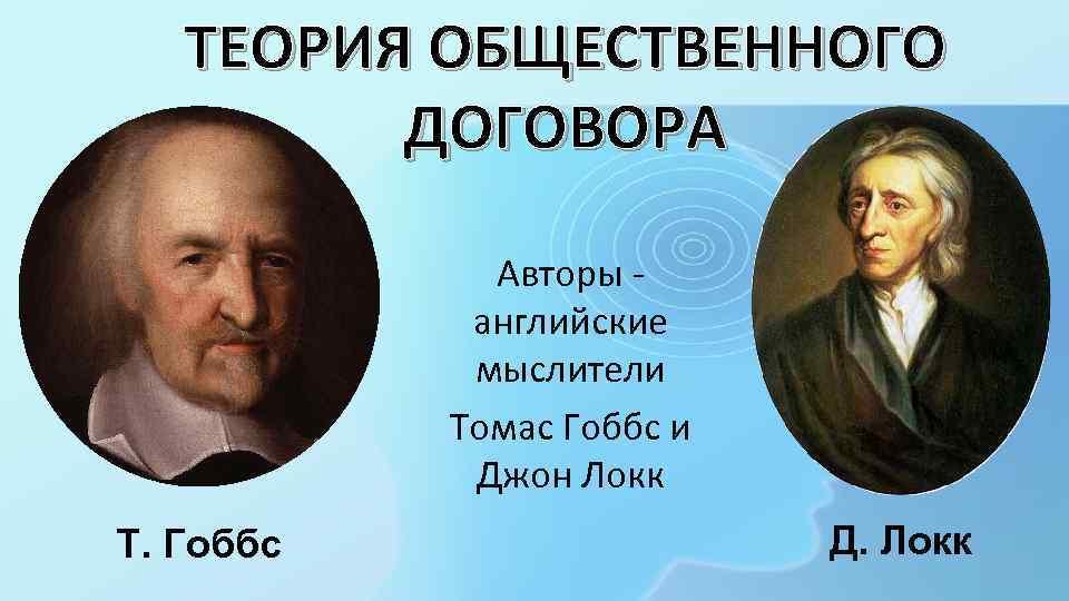 ТЕОРИЯ ОБЩЕСТВЕННОГО ДОГОВОРА Авторы - английские мыслители Томас Гоббс и Джон Локк Т. Гоббс