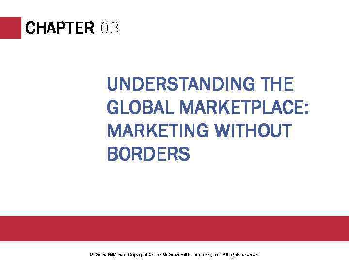 CHAPTER 03 UNDERSTANDING THE GLOBAL MARKETPLACE: MARKETING WITHOUT BORDERS Mc. Graw Hill/Irwin Copyright ©