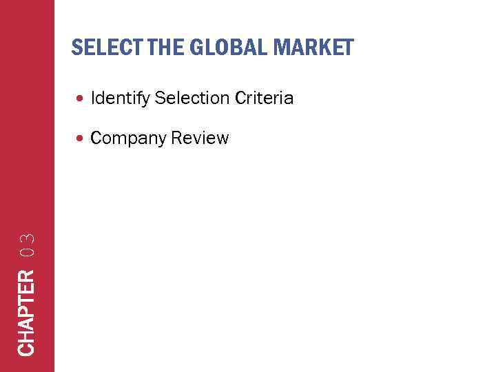 SELECT THE GLOBAL MARKET Identify Selection Criteria CHAPTER 03 Company Review