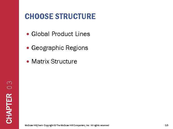CHOOSE STRUCTURE Global Product Lines Geographic Regions Matrix Structure CHAPTER 03 Mc. Graw Hill/Irwin