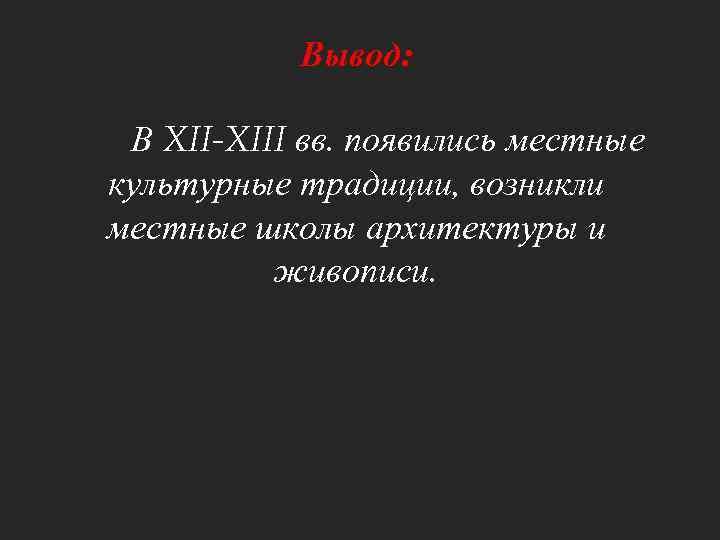 Вывод: В XII-XIII вв. появились местные культурные традиции, возникли местные школы архитектуры и живописи.