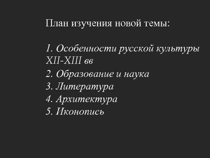 План изучения новой темы: 1. Особенности русской культуры XII-XIII вв 2. Образование и наука