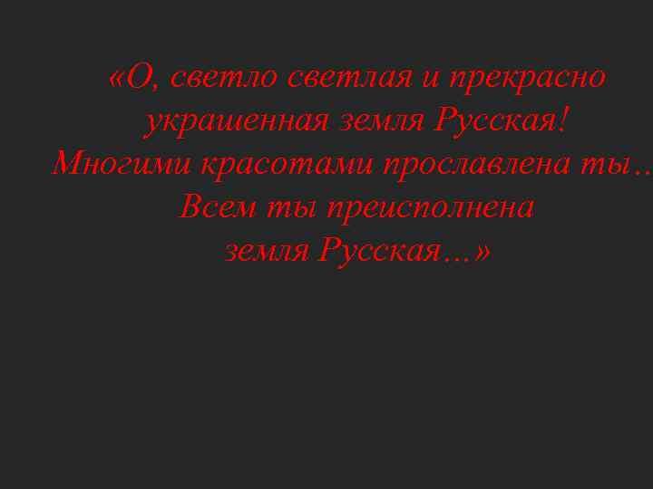 «О, светло светлая и прекрасно украшенная земля Русская! Многими красотами прославлена ты… Всем