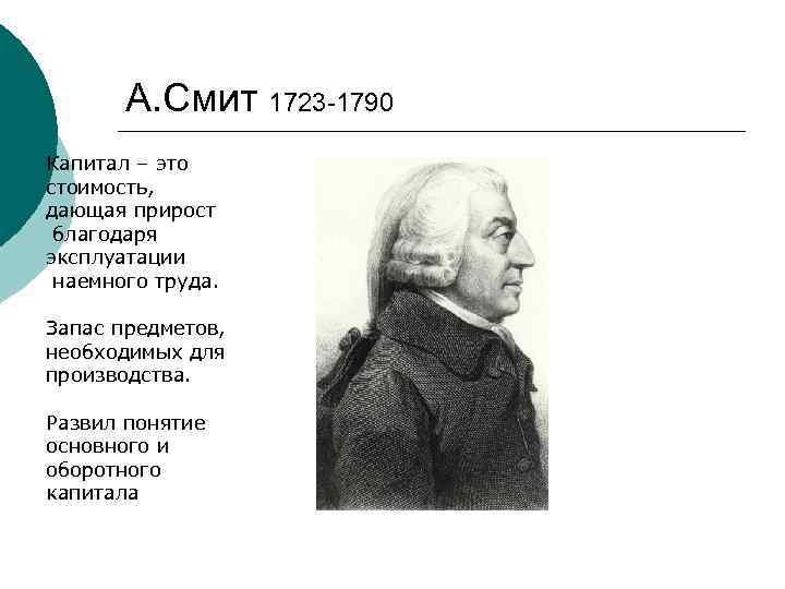 А. Смит 1723 -1790 Капитал – это стоимость, дающая прирост благодаря эксплуатации наемного труда.