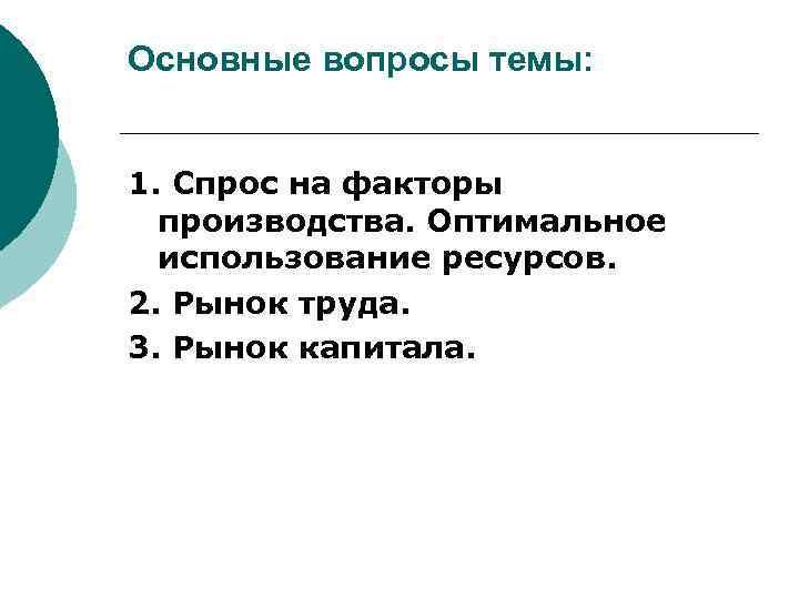 Основные вопросы темы: 1. Спрос на факторы производства. Оптимальное использование ресурсов. 2. Рынок труда.