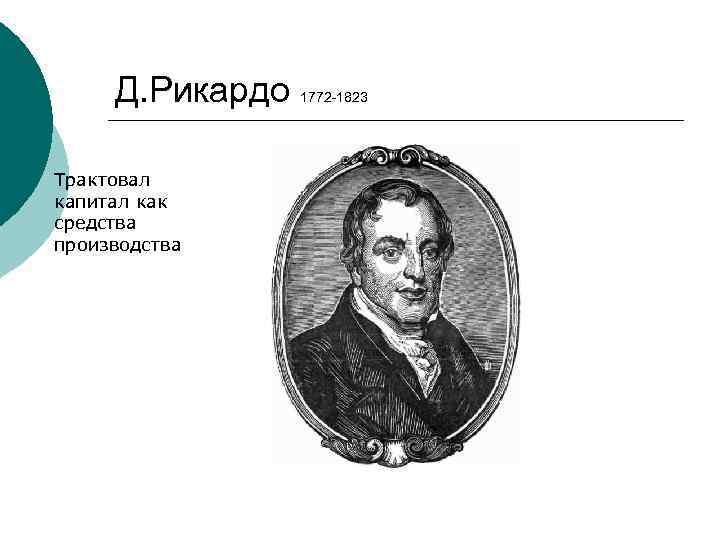 Д. Рикардо Трактовал капитал как средства производства 1772 -1823