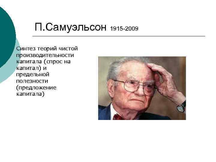 П. Самуэльсон 1915 -2009 Синтез теорий чистой производительности капитала (спрос на капитал) и предельной