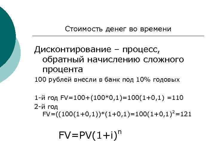 Стоимость денег во времени Дисконтирование – процесс, обратный начислению сложного процента 100 рублей внесли