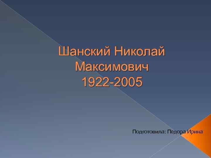 Шанский Николай Максимович 1922 -2005 Подготовила: Педора Ирина