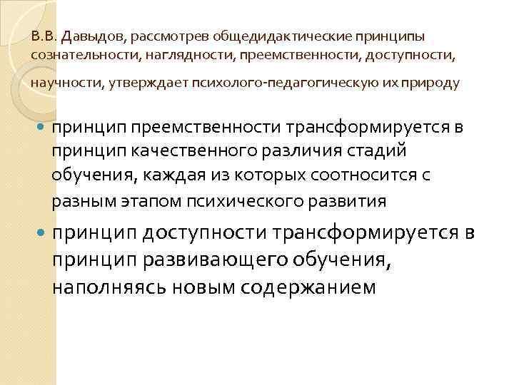 В. В. Давыдов, рассмотрев общедидактические принципы сознательности, наглядности, преемственности, доступности, научности, утверждает психолого-педагогическую их