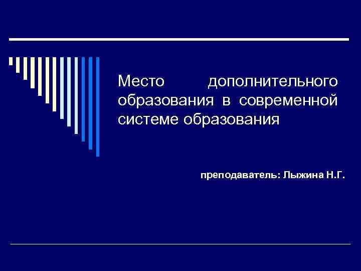 Место дополнительного образования в современной системе образования преподаватель: Лыжина Н. Г.
