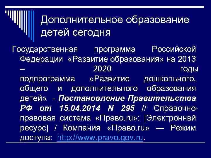 Дополнительное образование детей сегодня Государственная программа Российской Федерации «Развитие образования» на 2013 – 2020