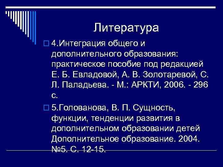 Литература o 4. Интеграция общего и дополнительного образования: практическое пособие под редакцией Е. Б.