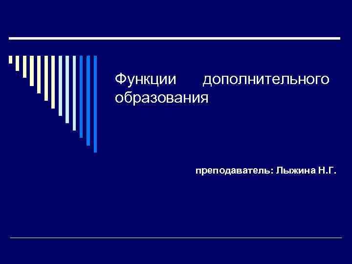 Функции дополнительного образования преподаватель: Лыжина Н. Г.