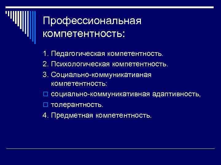 Профессиональная компетентность: 1. Педагогическая компетентность. 2. Психологическая компетентность. 3. Социально-коммуникативная компетентность: o социально-коммуникативная адаптивность,