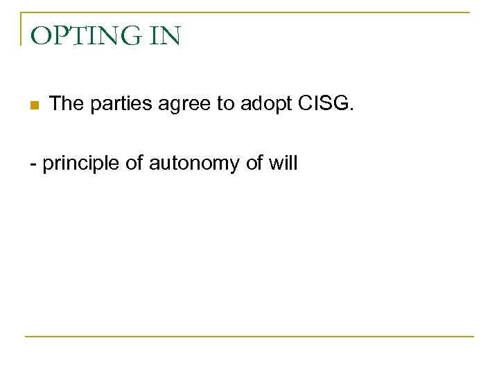 OPTING IN n The parties agree to adopt CISG. - principle of autonomy of