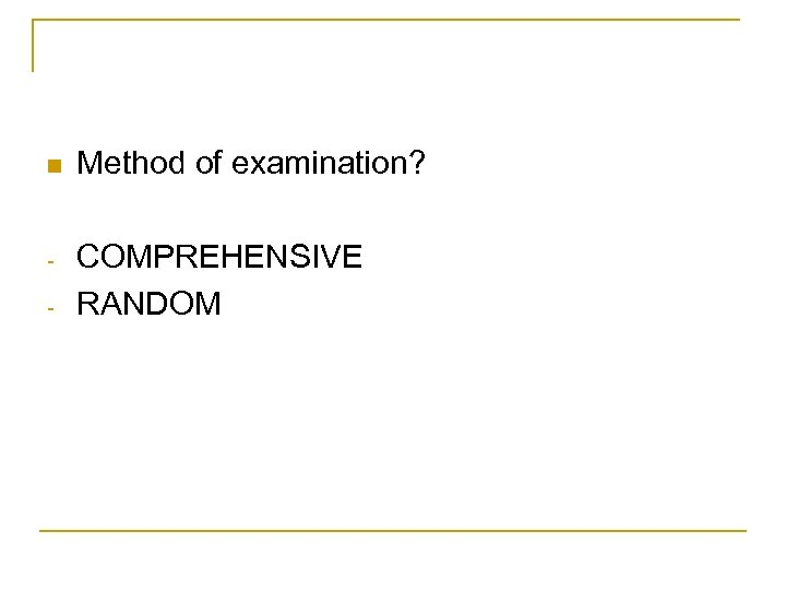 n Method of examination? - COMPREHENSIVE RANDOM -