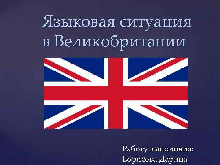 Языковая ситуация в Великобритании { Работу выполнила: Борисова Дарина