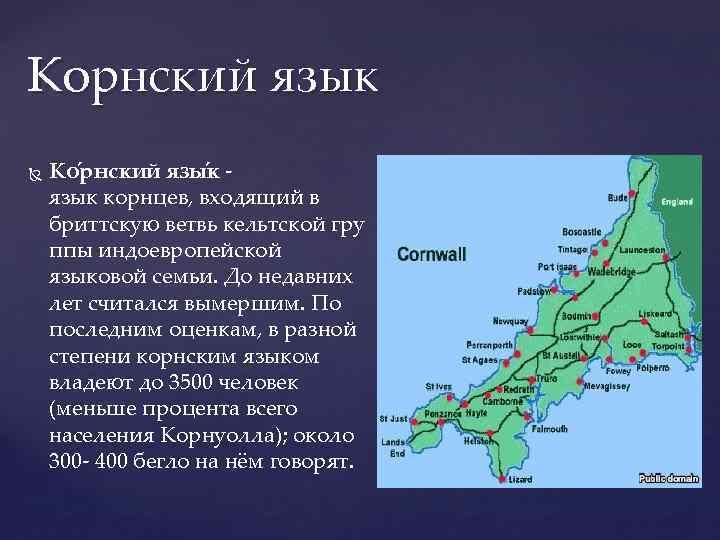 Корнский язык Ко рнский язы к язык корнцев, входящий в бриттскую ветвь кельтской гру