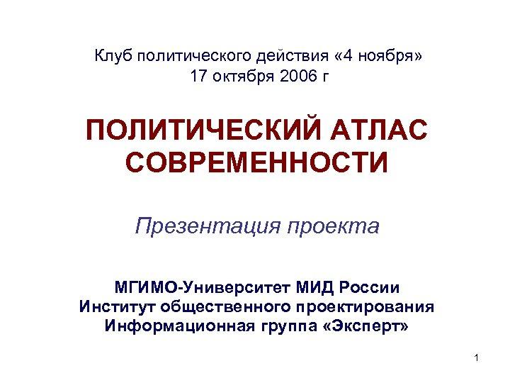Клуб политического действия « 4 ноября» 17 октября 2006 г ПОЛИТИЧЕСКИЙ АТЛАС СОВРЕМЕННОСТИ Презентация
