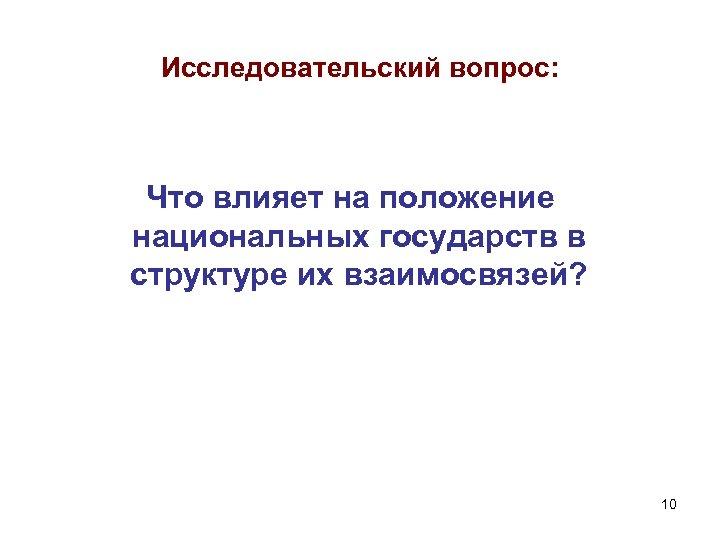 Исследовательский вопрос: Что влияет на положение национальных государств в структуре их взаимосвязей? 10