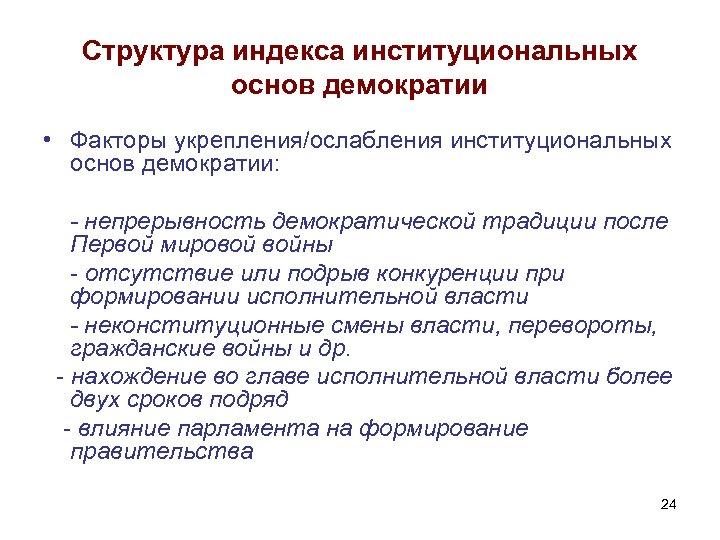 Структура индекса институциональных основ демократии • Факторы укрепления/ослабления институциональных основ демократии: - непрерывность демократической