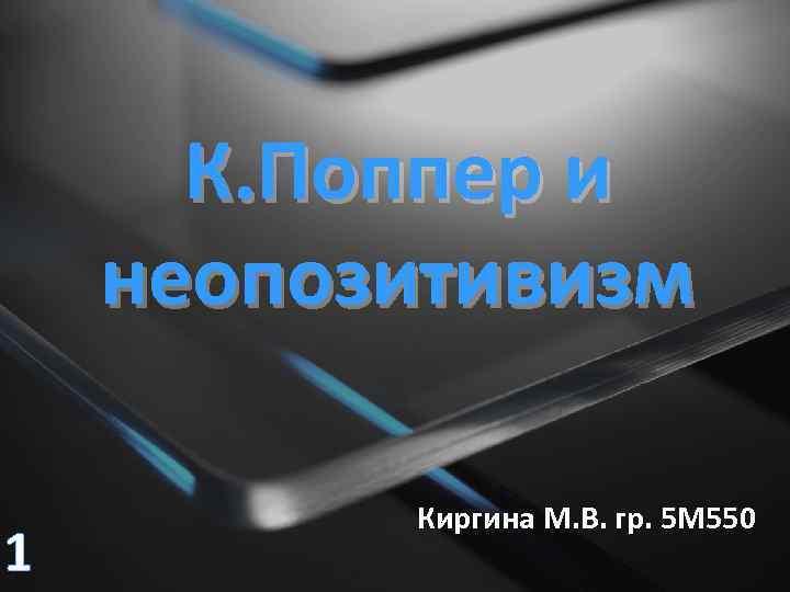 К. Поппер и неопозитивизм 1 Киргина М. В. гр. 5 М 550