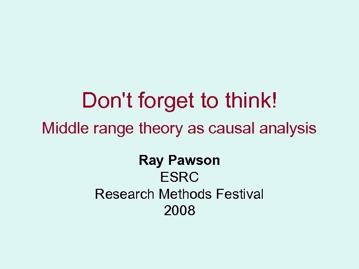 Don't forget to think! Middle range theory as causal analysis Ray Pawson ESRC Research