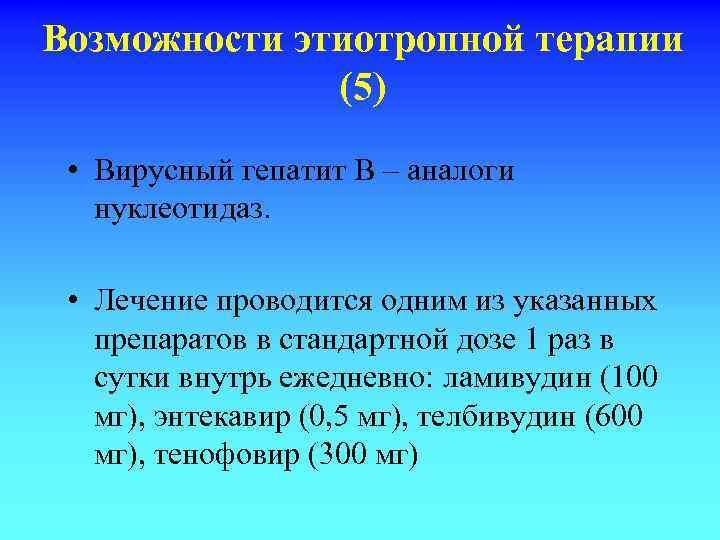 Возможности этиотропной терапии (5) • Вирусный гепатит В – аналоги нуклеотидаз. • Лечение проводится