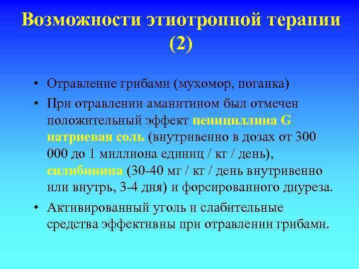 Возможности этиотропной терапии (2) • Отравление грибами (мухомор, поганка) • При отравлении аманитином был