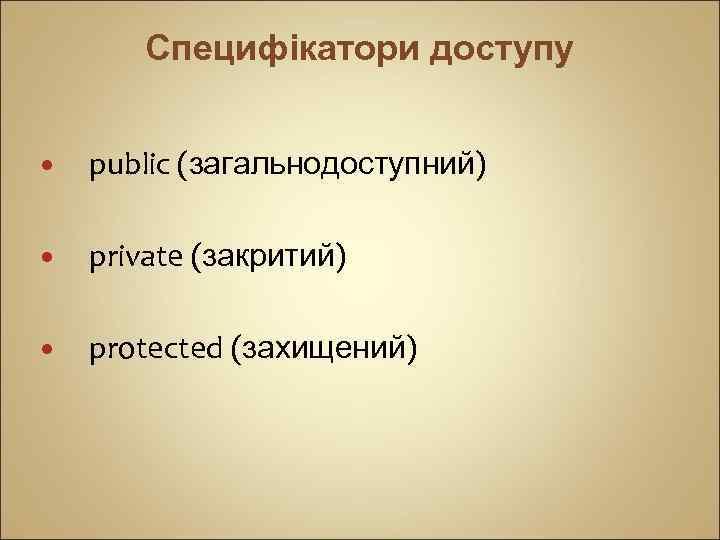 Специфікатори доступу public (загальнодоступний) private (закритий) protected (захищений)