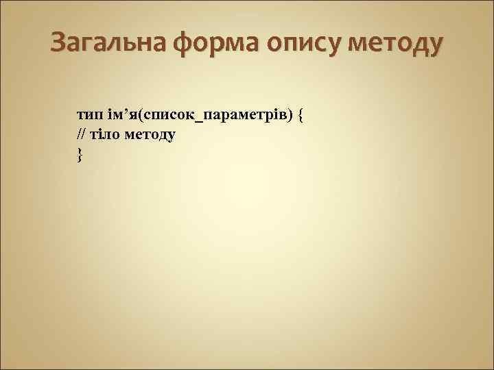 Загальна форма опису методу тип ім'я(список_параметрів) { // тіло методу }