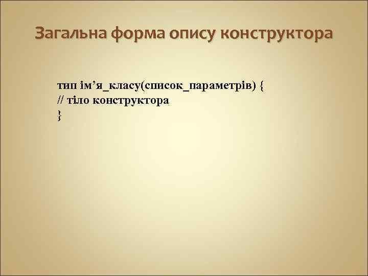 Загальна форма опису конструктора тип ім'я_класу(список_параметрів) { // тіло конструктора }