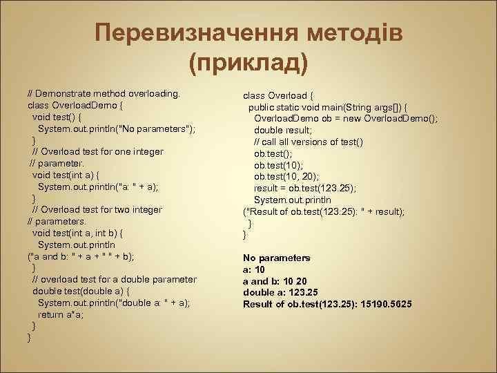 Перевизначення методів (приклад) // Demonstrate method overloading. class Overload. Demo { void test() {