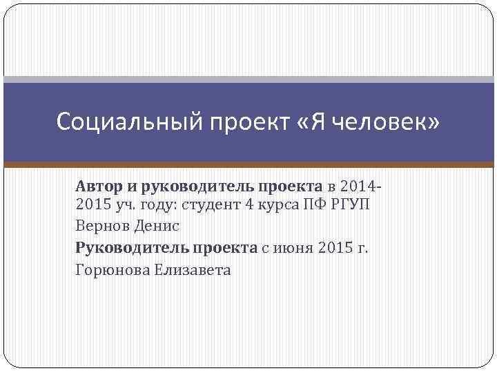 Социальный проект «Я человек» Автор и руководитель проекта в 20142015 уч. году: студент 4