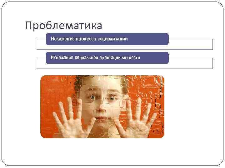 Проблематика Искажение процесса социализации Искажение социальной адаптации личности